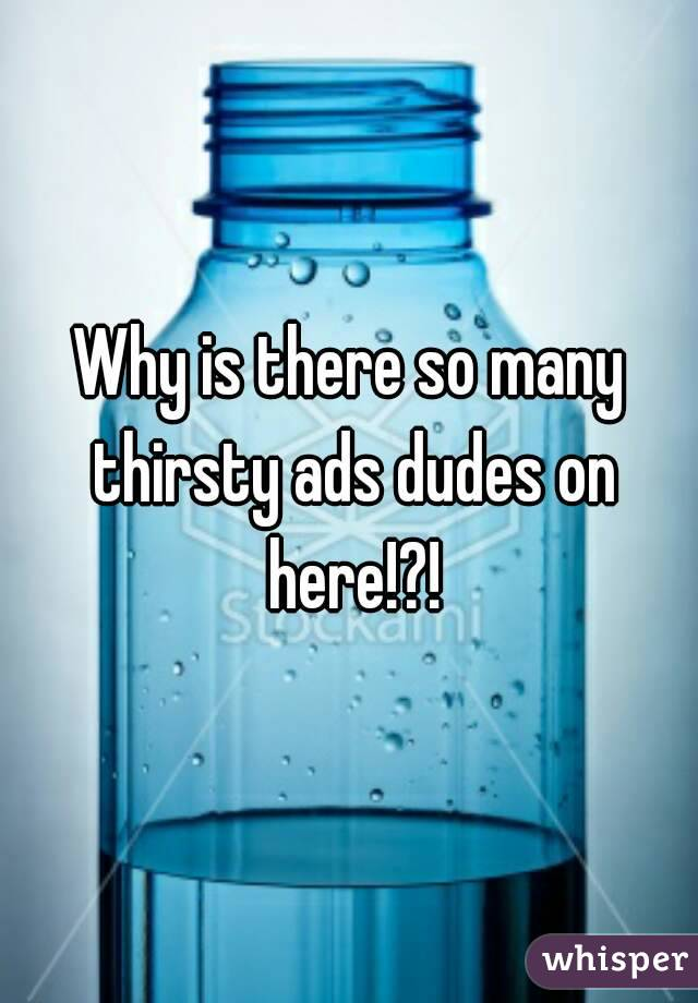 Why is there so many thirsty ads dudes on here!?!