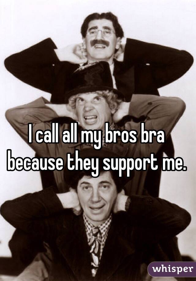 I call all my bros bra because they support me.