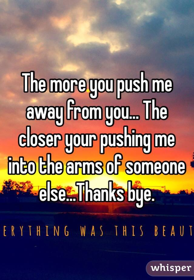 The more you push me away from you... The closer your pushing me into the arms of someone else...Thanks bye.