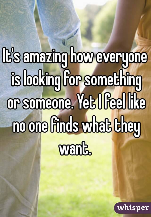 It's amazing how everyone is looking for something or someone. Yet I feel like no one finds what they want.