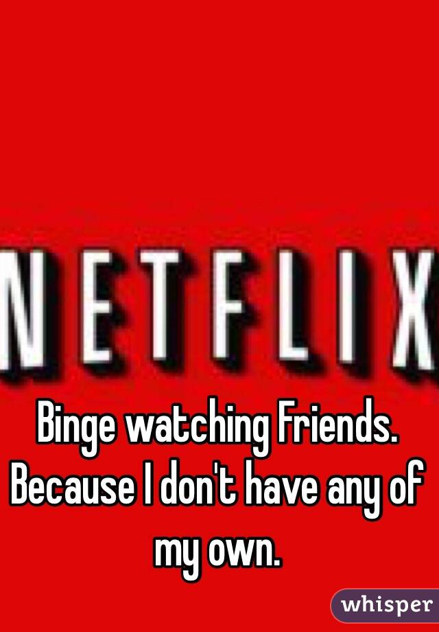 Binge watching Friends. Because I don't have any of my own.