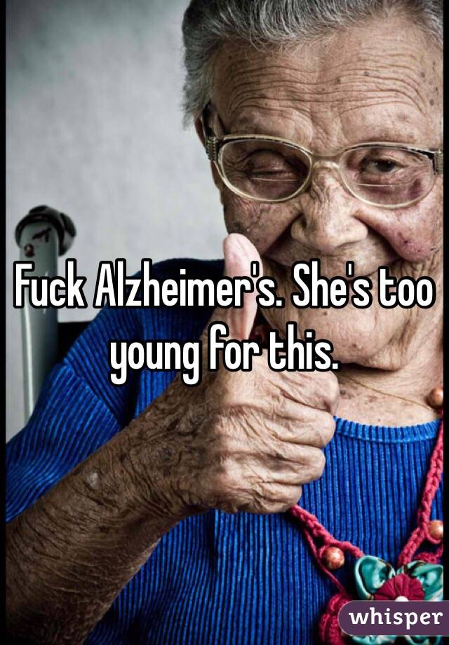 Fuck Alzheimer's. She's too young for this.