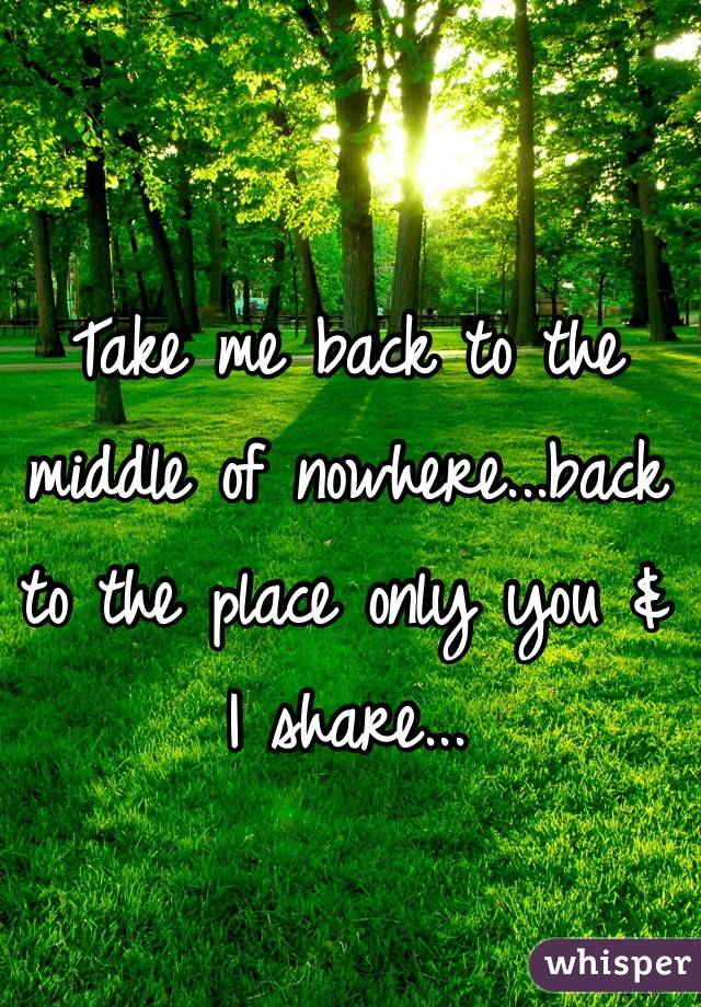 Take me back to the middle of nowhere...back to the place only you & I share...