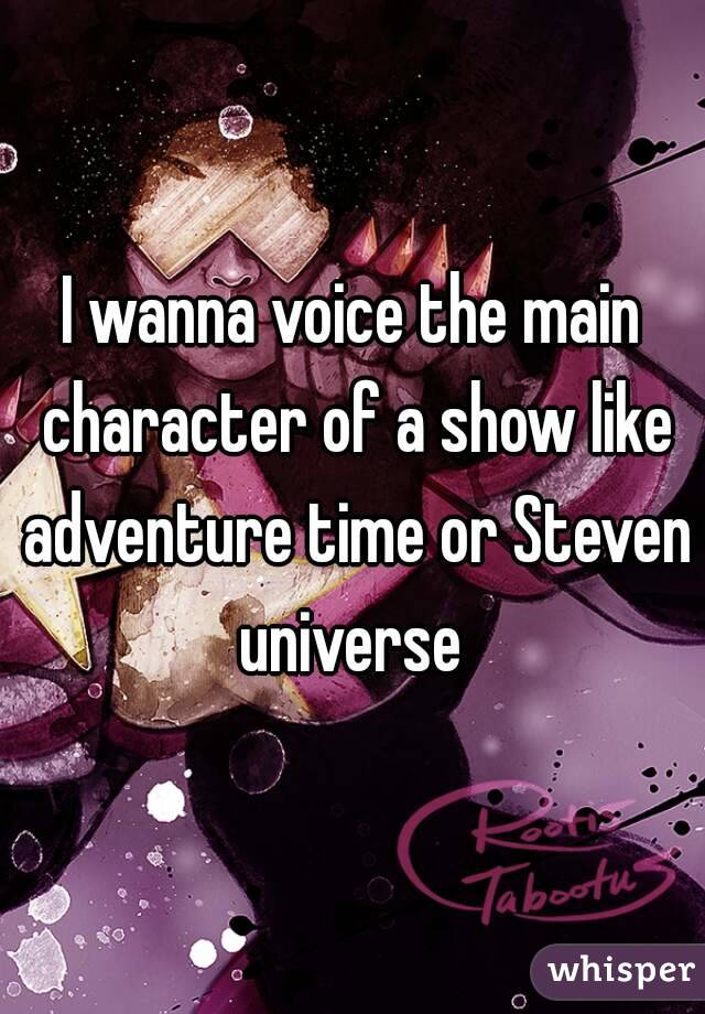 I wanna voice the main character of a show like adventure time or Steven universe