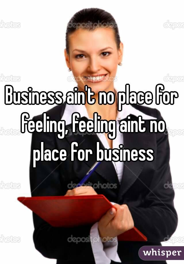 Business ain't no place for feeling, feeling aint no place for business