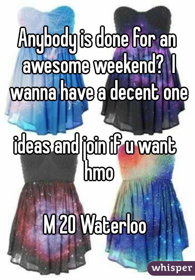 Anybody is done for an awesome weekend?  I wanna have a decent one   ideas and join if u want   hmo  M 20 Waterloo