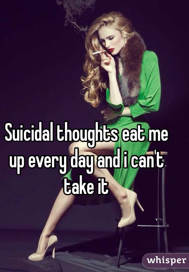 Suicidal thoughts eat me up every day and i can't take it
