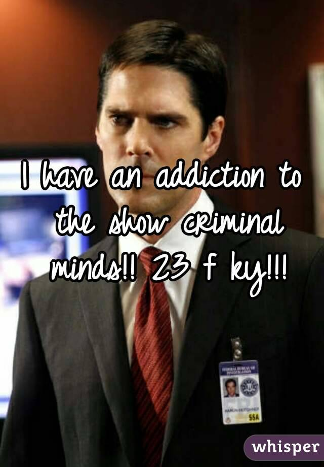 I have an addiction to the show criminal minds!! 23 f ky!!!