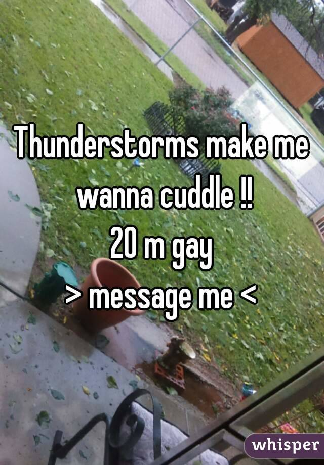 Thunderstorms make me wanna cuddle !! 20 m gay > message me <