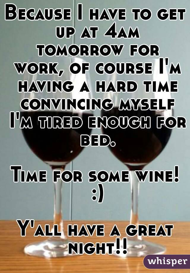 Because I have to get up at 4am tomorrow for work, of course I'm having a hard time convincing myself I'm tired enough for bed.  Time for some wine! :)  Y'all have a great night!!