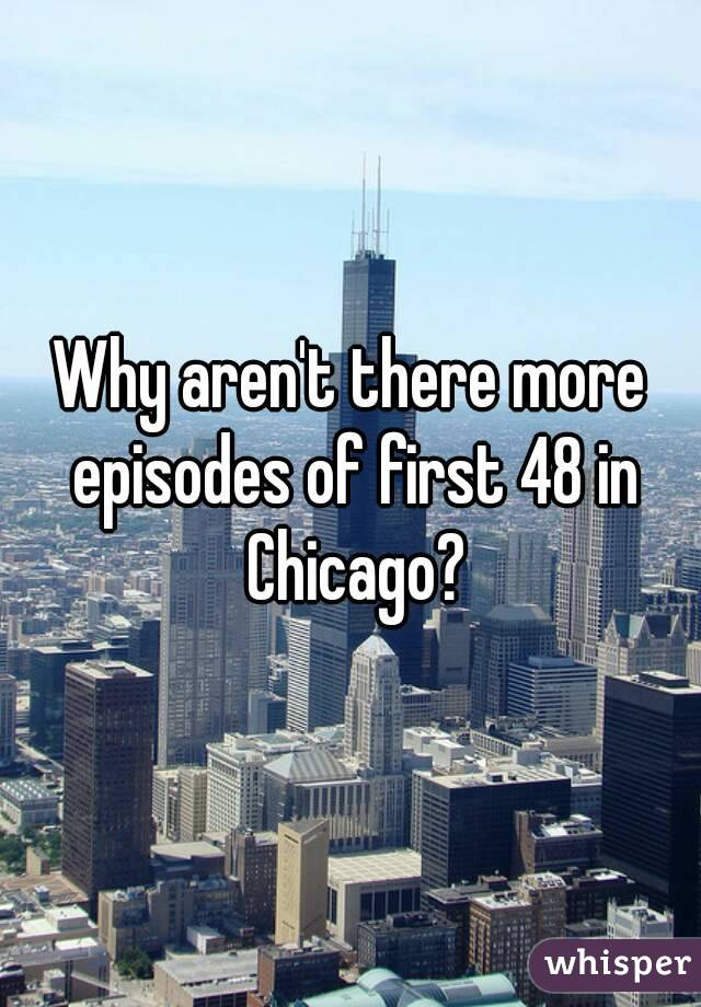 Why aren't there more episodes of first 48 in Chicago?