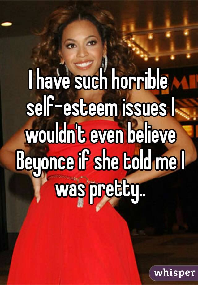 I have such horrible self-esteem issues I wouldn't even believe Beyonce if she told me I was pretty..