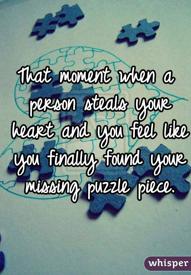 That moment when a person steals your heart and you feel like you finally found your missing puzzle piece.