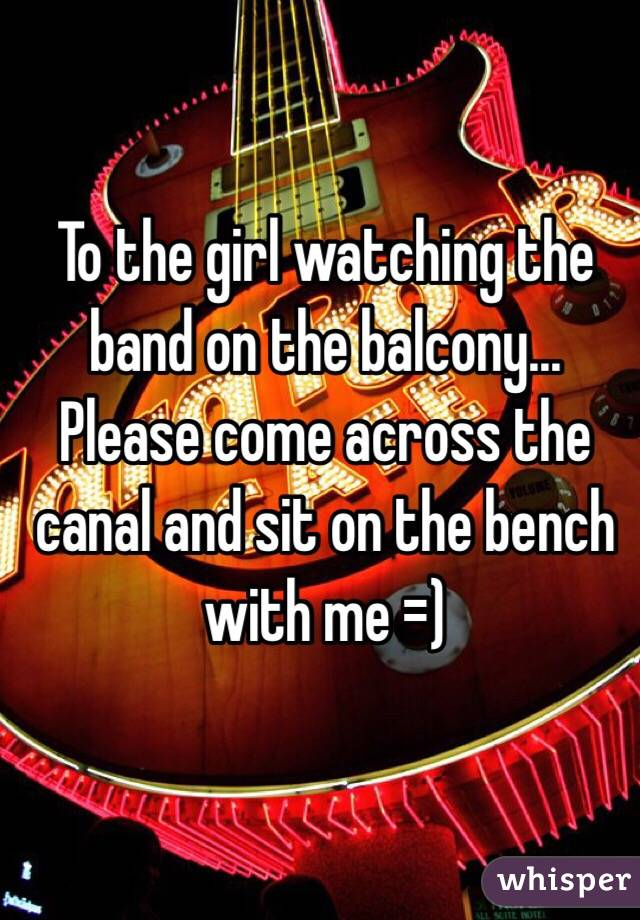 To the girl watching the band on the balcony... Please come across the canal and sit on the bench with me =)