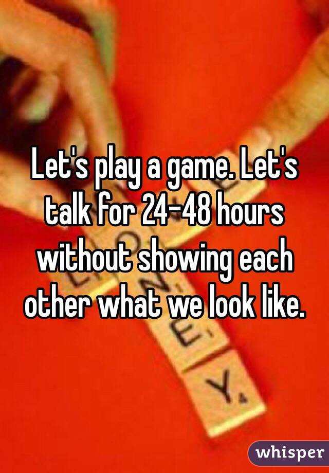 Let's play a game. Let's talk for 24-48 hours without showing each other what we look like.