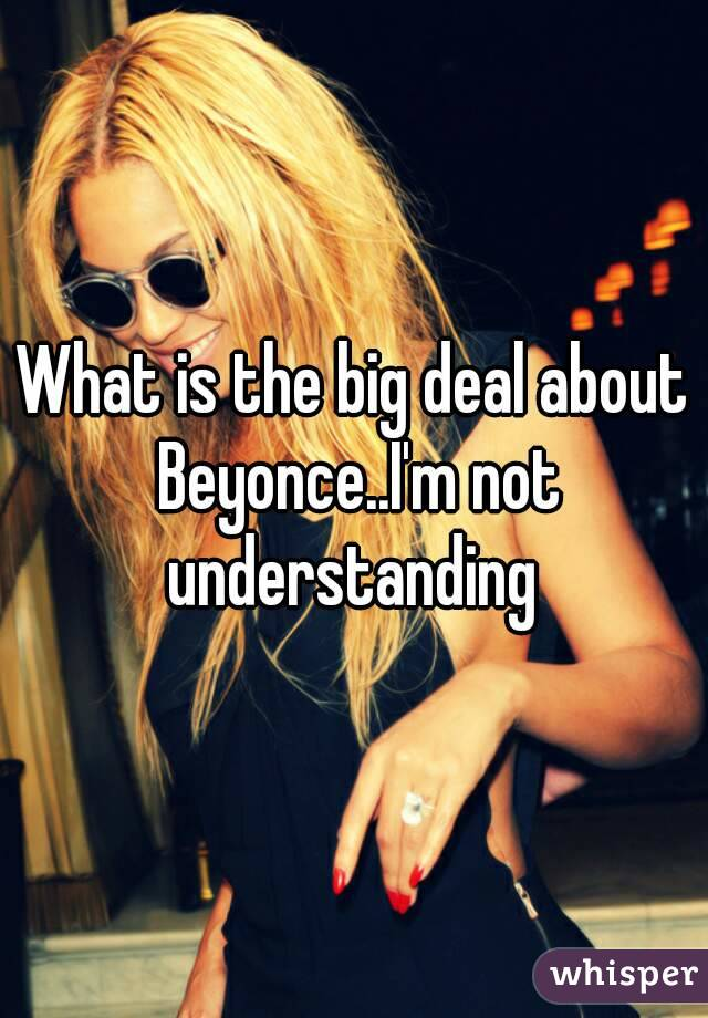 What is the big deal about Beyonce..I'm not understanding