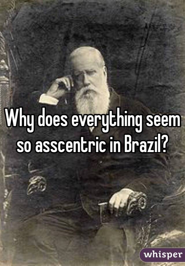 Why does everything seem so asscentric in Brazil?
