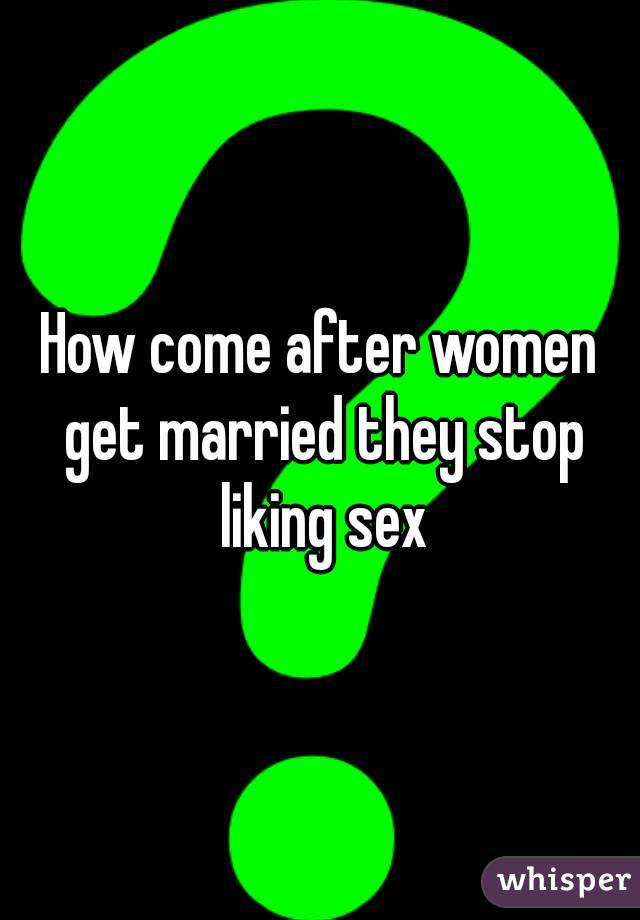 How come after women get married they stop liking sex