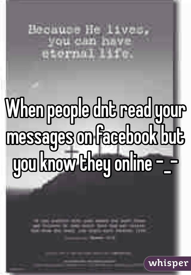 When people dnt read your messages on facebook but you know they online -_-