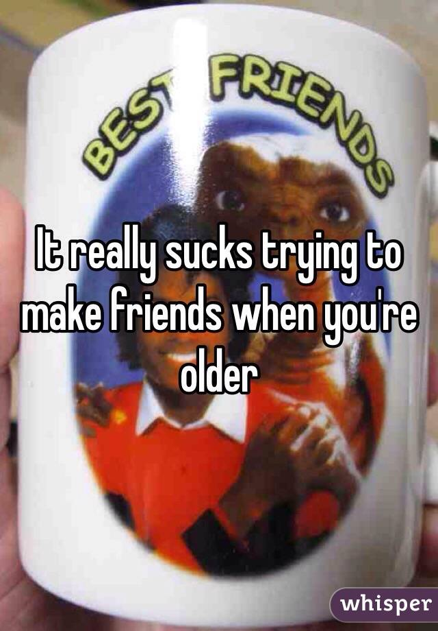 It really sucks trying to make friends when you're older