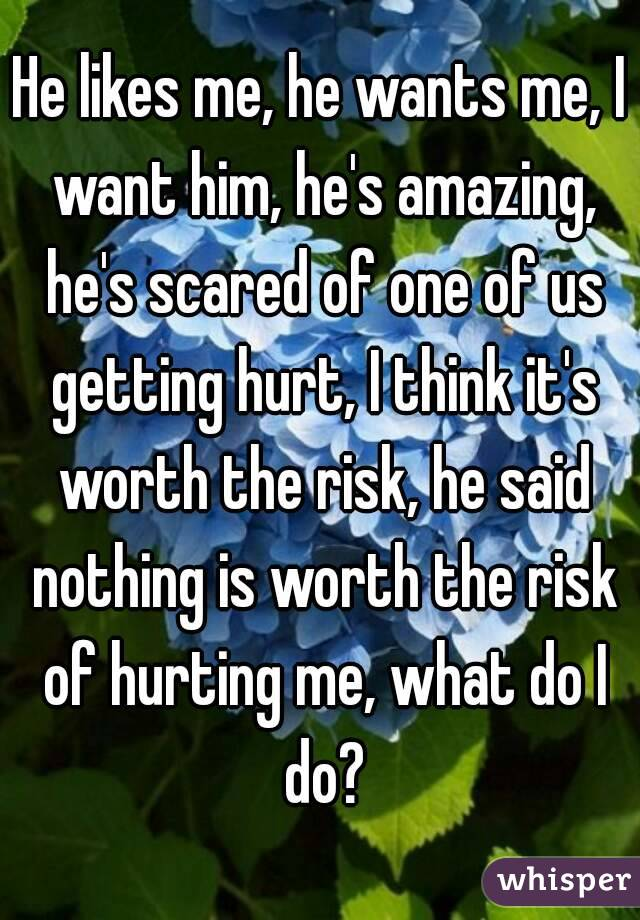 He likes me, he wants me, I want him, he's amazing, he's scared of one of us getting hurt, I think it's worth the risk, he said nothing is worth the risk of hurting me, what do I do?