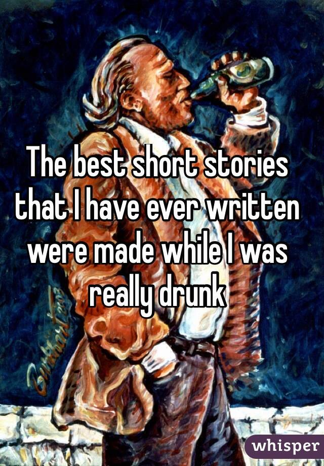 The best short stories that I have ever written were made while I was really drunk