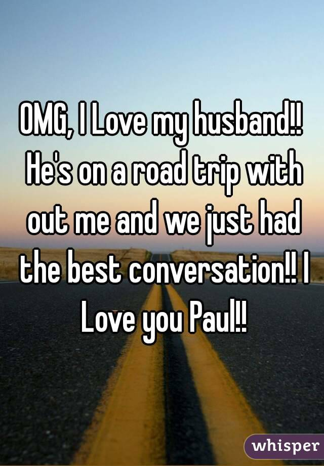 OMG, I Love my husband!! He's on a road trip with out me and we just had the best conversation!! I Love you Paul!!