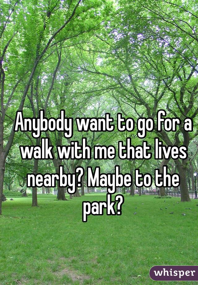 Anybody want to go for a walk with me that lives nearby? Maybe to the park?