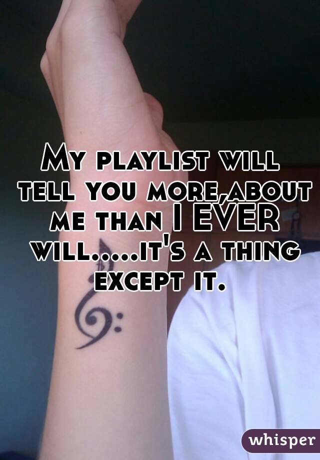 My playlist will tell you more,about me than I EVER will.....it's a thing except it.
