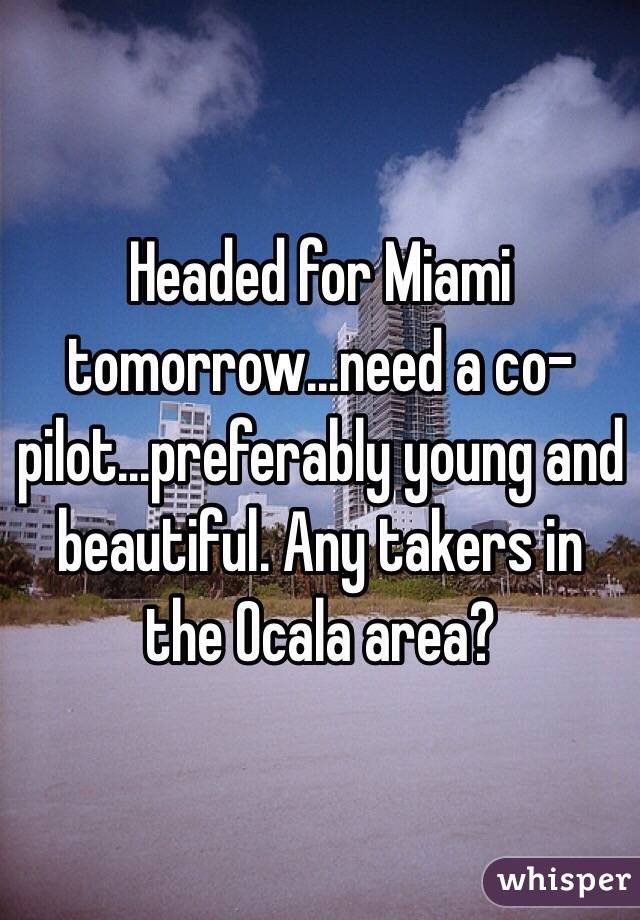 Headed for Miami tomorrow...need a co-pilot...preferably young and beautiful. Any takers in the Ocala area?