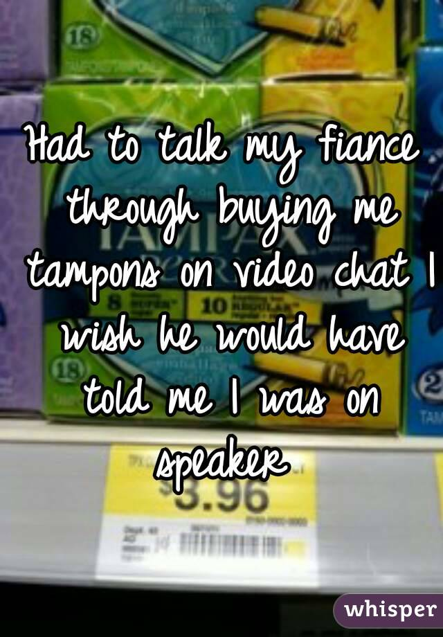 Had to talk my fiance through buying me tampons on video chat I wish he would have told me I was on speaker