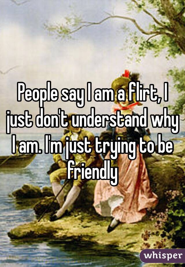 People say I am a flirt, I just don't understand why I am. I'm just trying to be friendly