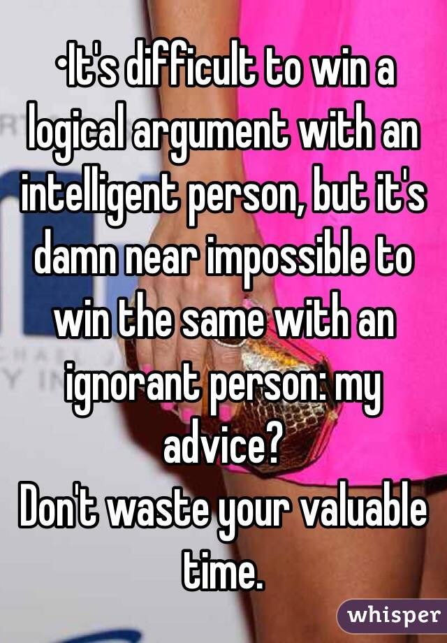 •It's difficult to win a logical argument with an intelligent person, but it's damn near impossible to win the same with an ignorant person: my advice? Don't waste your valuable time.