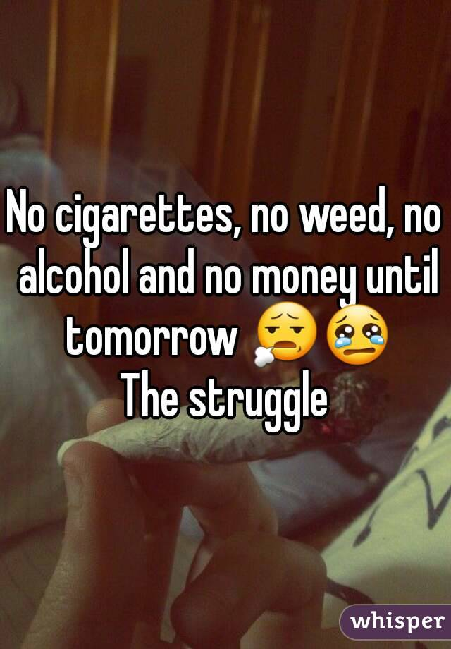 No cigarettes, no weed, no alcohol and no money until tomorrow 😧😢 The struggle