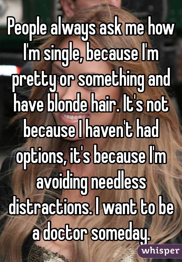 People always ask me how I'm single, because I'm pretty or something and have blonde hair. It's not because I haven't had options, it's because I'm avoiding needless distractions. I want to be a doctor someday.