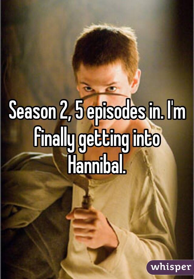 Season 2, 5 episodes in. I'm finally getting into Hannibal.