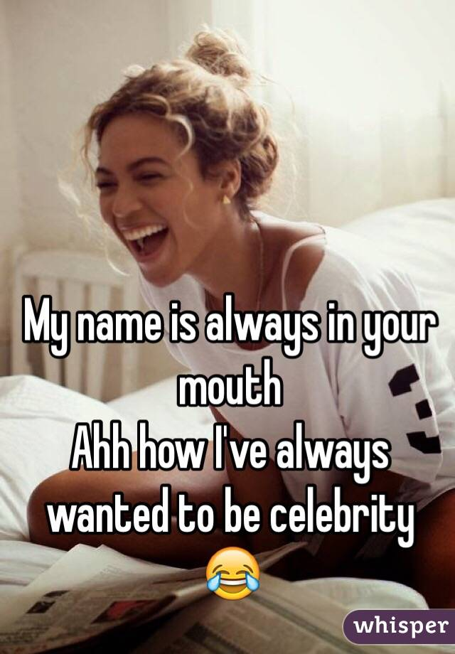 My name is always in your mouth  Ahh how I've always wanted to be celebrity 😂