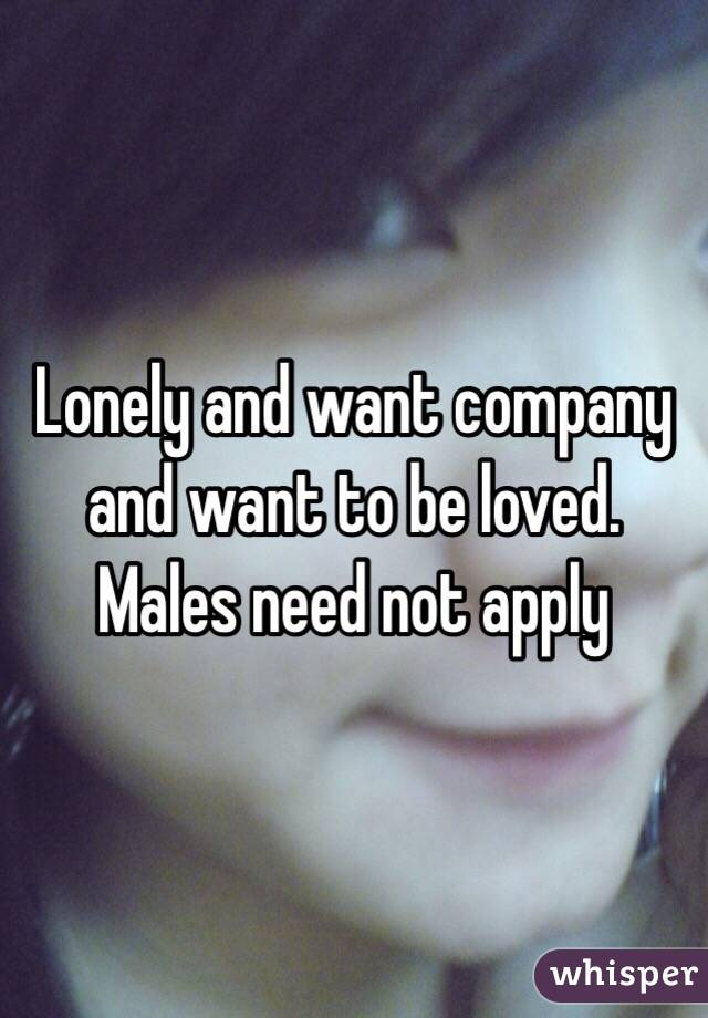 Lonely and want company and want to be loved. Males need not apply