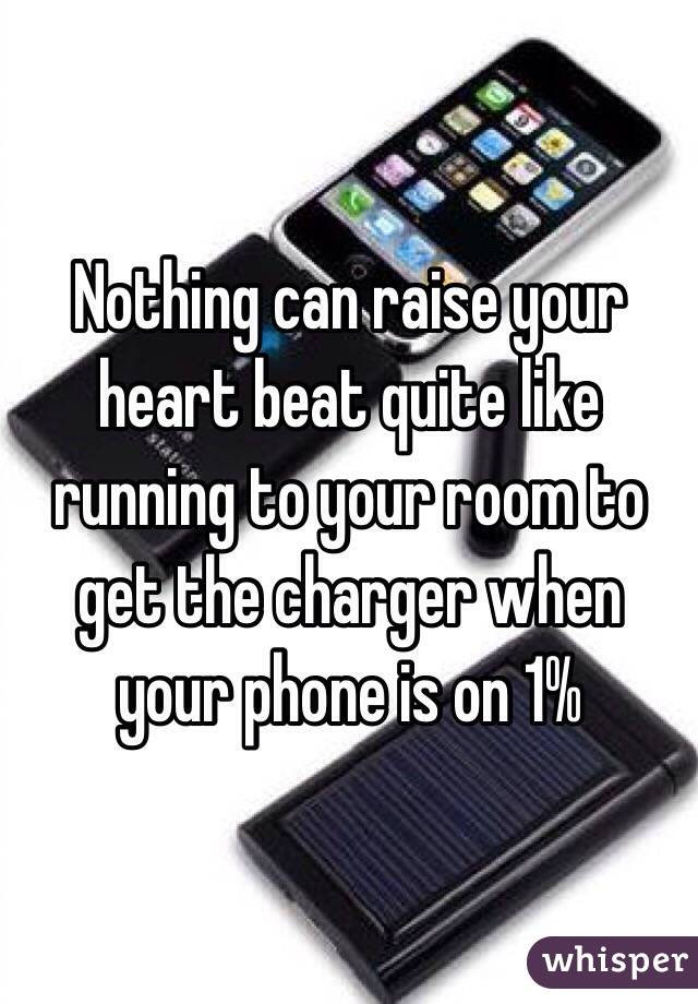 Nothing can raise your heart beat quite like running to your room to get the charger when your phone is on 1%
