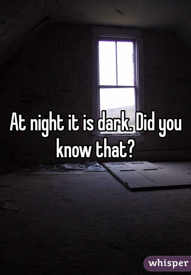 At night it is dark. Did you know that?