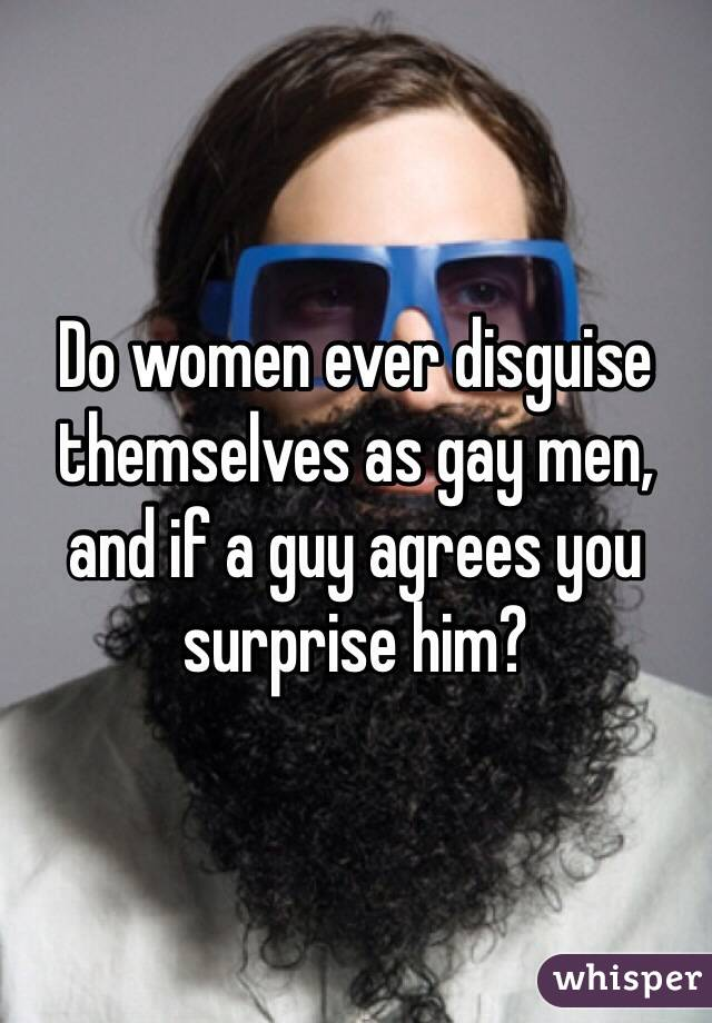 Do women ever disguise themselves as gay men, and if a guy agrees you surprise him?