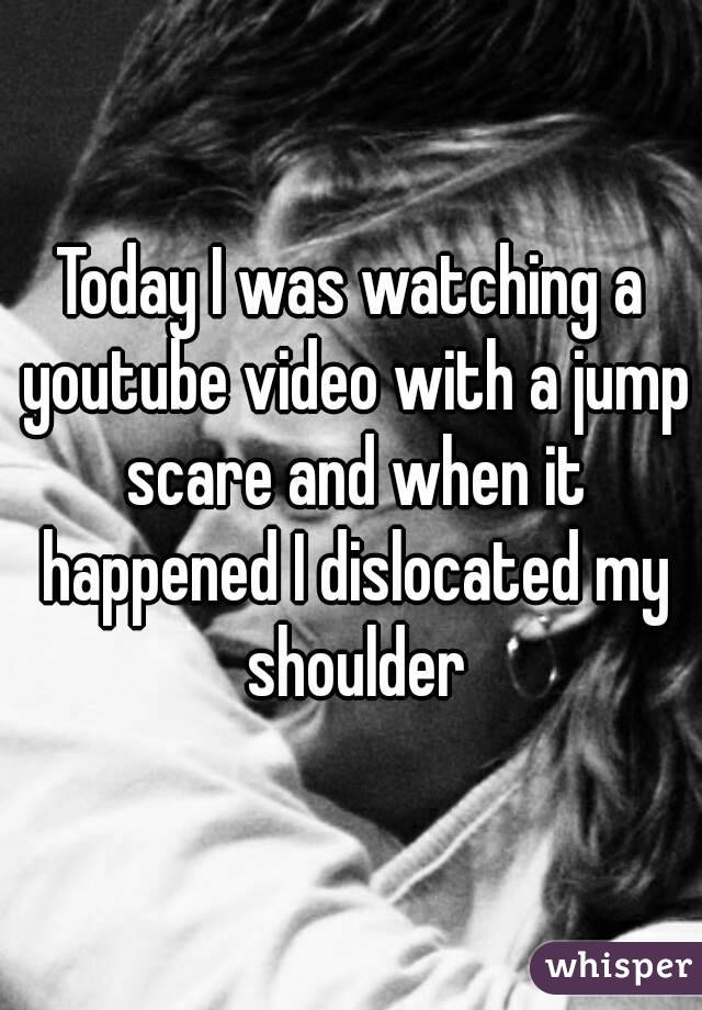 Today I was watching a youtube video with a jump scare and when it happened I dislocated my shoulder
