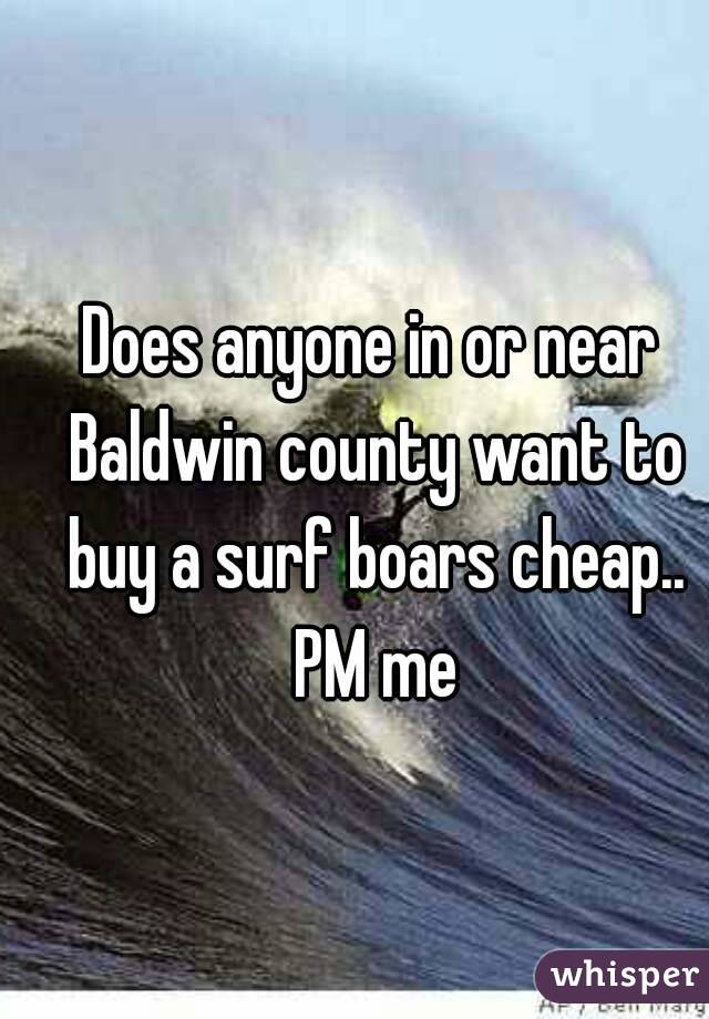 Does anyone in or near Baldwin county want to buy a surf boars cheap.. PM me