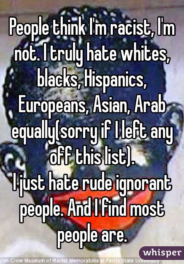 People think I'm racist, I'm not. I truly hate whites, blacks, Hispanics, Europeans, Asian, Arab equally(sorry if I left any off this list). I just hate rude ignorant people. And I find most people are.
