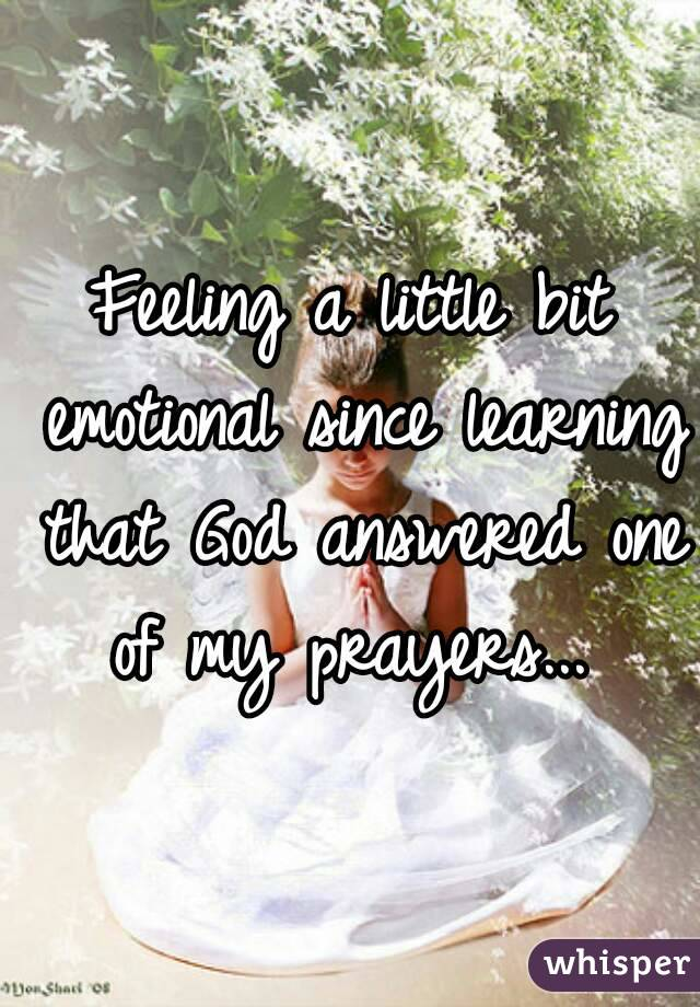 Feeling a little bit emotional since learning that God answered one of my prayers...