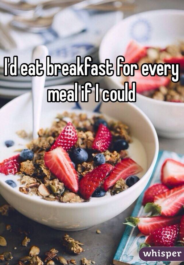 I'd eat breakfast for every meal if I could