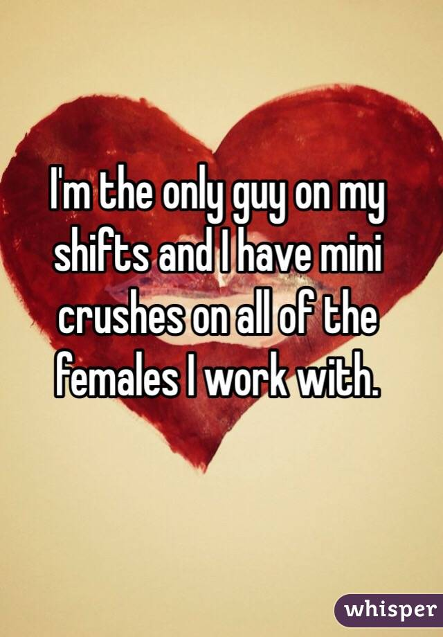 I'm the only guy on my shifts and I have mini crushes on all of the females I work with.