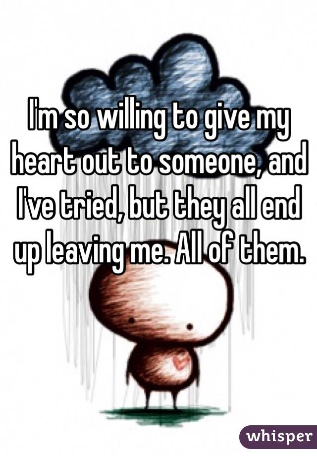 I'm so willing to give my heart out to someone, and I've tried, but they all end up leaving me. All of them.