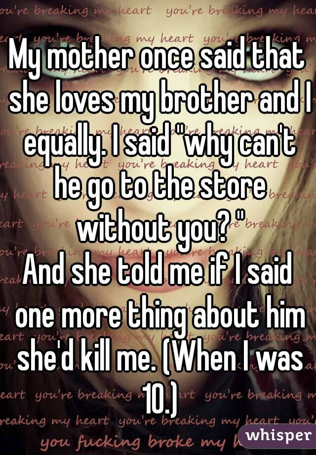 "My mother once said that she loves my brother and I equally. I said ""why can't he go to the store without you? "" And she told me if I said one more thing about him she'd kill me. (When I was 10.)"