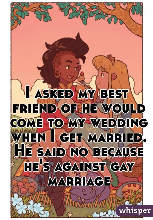 I asked my best friend of he would come to my wedding when I get married. He said no because he's against gay marriage
